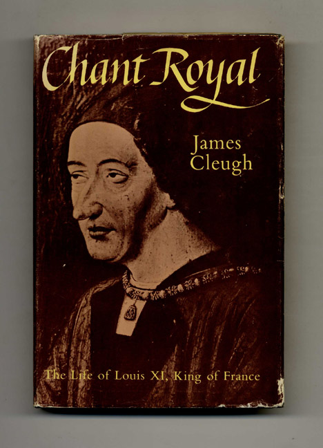 Chant Royal: The Life of King Louis XI of France (1423-1483). James Cleugh.