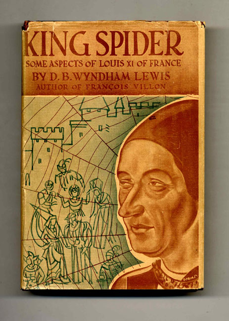 King Spider: Some Aspects of Louis XI of France and His Companions. D. B. Wyndham Lewis.