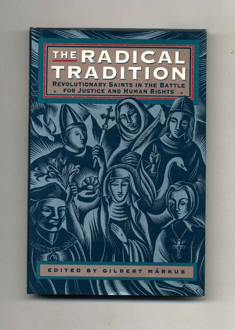 The Radical Tradition: Revolutionary Saints in the Battle for Justice and Human Rights - 1st US Edition/1st Printing. Gilbert Markus.