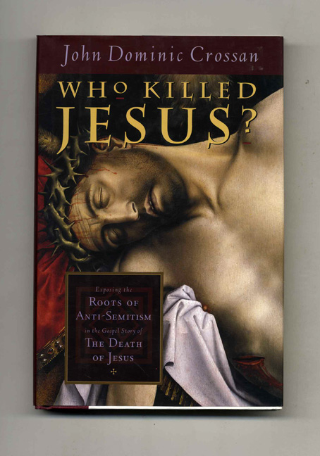 Who Killed Jesus? Exposing the Roots of Anti-Semitism in the Gospel Story of the Death of Jesus - 1st Edition/1st Printing. John Dominic Crossan.