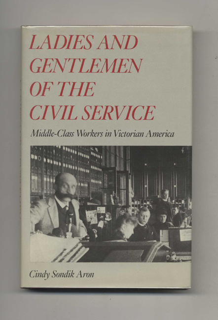 Ladies And Gentlemen Of The Civil Service: Middle-class Workers In Victorian America - 1st Edition/1st Printing. Cindy Sondik Aron.