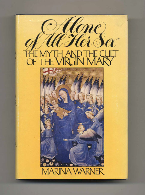 Alone Of All Her Sex: The Myth And The Cult Of The Virgin Mary - 1st US Edition/1st Printing. Mariana Warner.