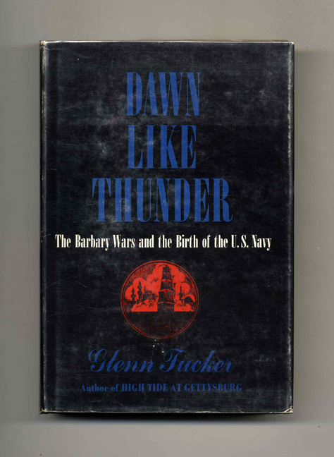 Dawn Like Thunder: The Barbary Wars and the Birth of the U.S. Navy - 1st Edition/1st Printing. Glenn Tucker.