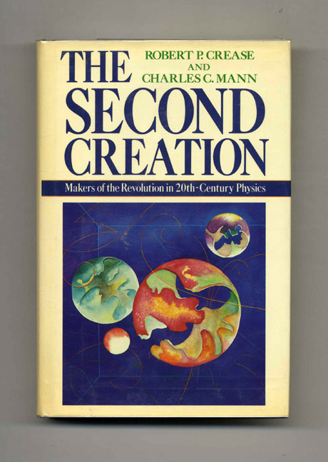 The Second Creation: Makers of the Revolution in Twentieth-Century Physics. Robert P. Crease, Charles C. Mann.