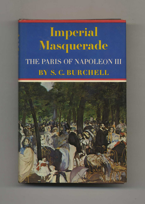 Imperial Masquerade: The Paris of Napoleon III - 1st Edition/1st Printing. S. C. Burchell.