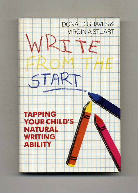 Write from the Start: Tapping Your Child's Natural Writing Ability - 1st Edition/1st Printing. Donald Graves, Virgina Stuart.