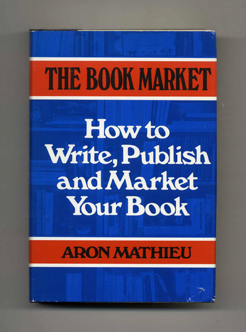 The Book Market: How to Write, Publish and Market Your Book - 1st Edition/1st Printing. Aron Mathieu.