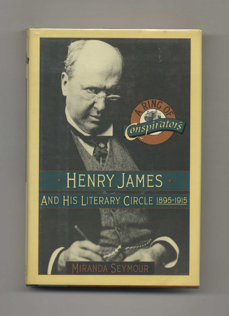 A Ring of Conspirators: Henry James and His Literary Circle 1895-1915 - 1st US Edition/1st Printing. Miranda Seymour.