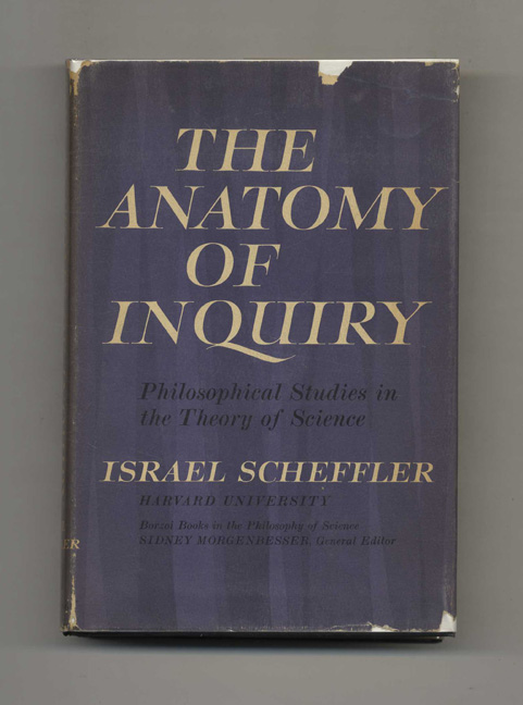 The Anatomy of Inquiry: Philosophical Studies in the Theory of Science - 1st Edition/1st Printing. Israel Scheffler.