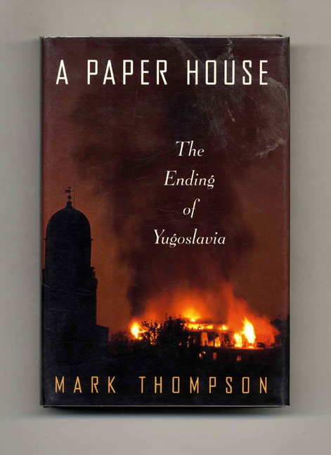 A Paper House: The Ending of Yugoslavia - 1st US Edition/1st Printing. Mark Thompson.