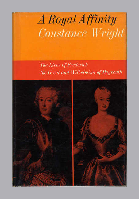 A Royal Affinity: The Lives of Frederick the Great and Wilhelmina of Bayreuth - 1st Edition/1st Printing. Constance Wright.
