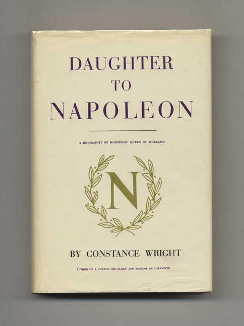 Daughter to Napoleon: A Biography of Hortense, Queen of Holland. Constance Wright.