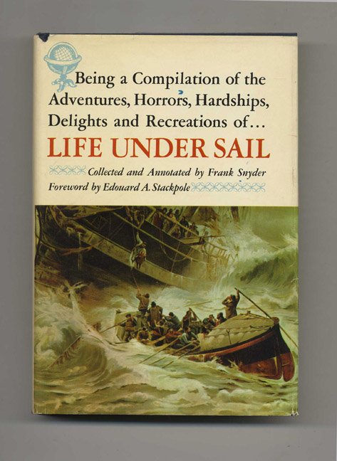 Being a Compilation of the Adventures, Horrors, Hardships, Delights, and Recreations of Life under Sail - 1st Edition/1st Printing. Frank Snyder.