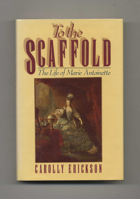 To the Scaffold: The Life of Marie Antoinette - 1st Edition/1st Printing. Carolly Erickson.