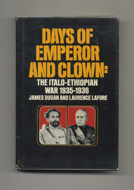 Days of Emperor and Clown: the Italo-Ethiopian War 1935-1936. James Dugan, Laurence Lafore.