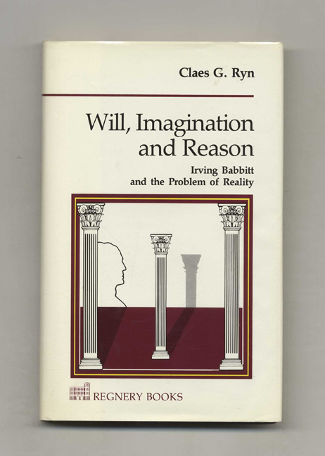 Will, Imagination and Reason: Irving Babbitt and the Problem of Reality. Claes G. Ryn.