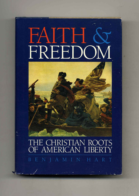 Faith & Freedom: The Christian Roots of American Liberty. Benjamin Hart.