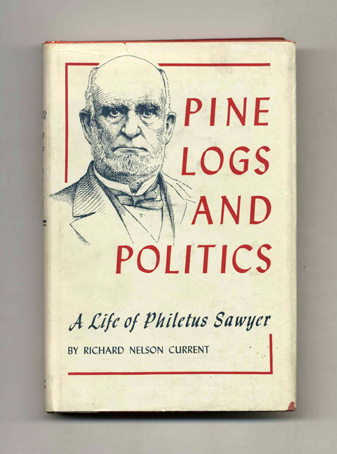 Pine Logs and Politics: A Life of Philetus Sawyer 1816-1900. Richard Nelson Current.