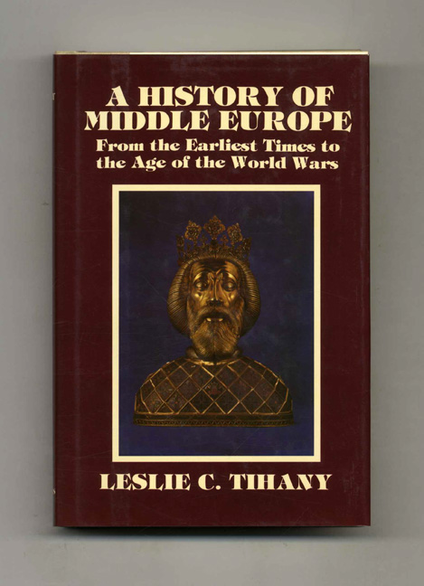 A History of Middle Europe: From the Earliest Times to the Age of the World Wars - 1st Edition/1st Printing. Leslie C. Tihany.
