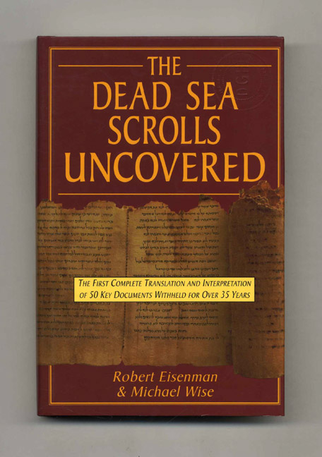 The Dead Sea Scrolls Uncovered: The First Complete Translation and Interpretation of 50 Key Documents Withheld for Over 35 Years. Robert H. Eisenman, Michael Wise.
