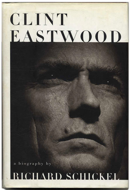 Clint Eastwood: A Biography - 1st Edition/1st Printing. Richard Schickel.