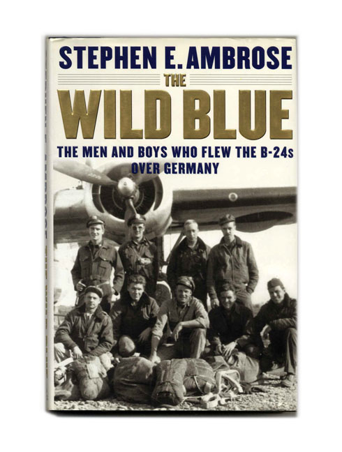 The Wild Blue: The Men and Boys Who Flew the B-24 Over Germany - 1st Edition/1st Printing. Stephen E. Ambrose.