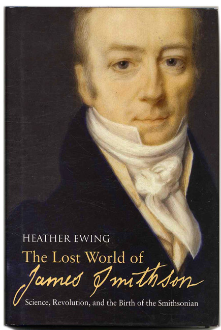 The Lost World of James Smithson: Science, Revolution, and the Birth of the Smithsonian - 1st US Edition/1st Printing. Heather Ewing.