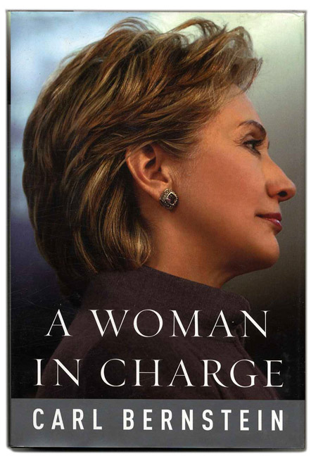 A Woman in Charge: The Life of Hillary Rodham Clinton - 1st Edition/1st Printing. Carl Bernstein.