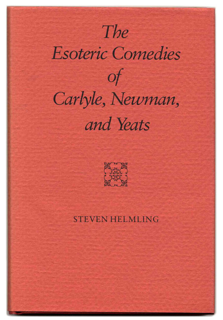 The Esoteric Comedies of Carlyle, Newman, and Yeats - 1st Edition/1st Printing. Steven Helmling.