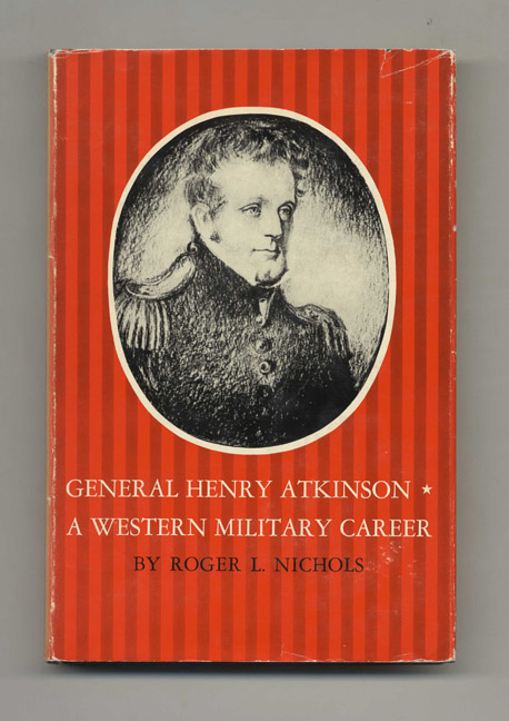 General Henry Atkinson: A Western Military Career - 1st Edition / 1st Printing. Roger L. Nichols.