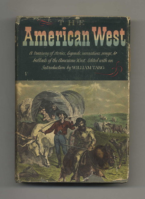 The American West: A Treasury of Stories, Legends, Narratives, Songs & Ballads of Western America - 1st Edition / 1st Printing. William Targ.