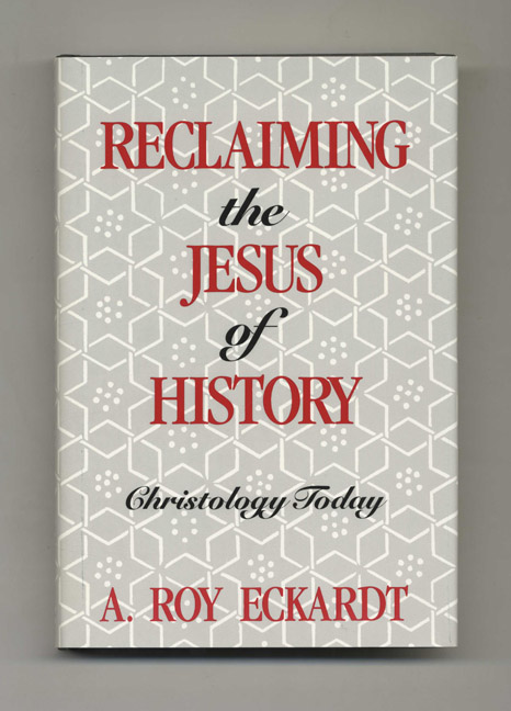 Reclaiming the Jesus of History: Christology Today - 1st Edition / 1st Printing. A. Roy Eckardt.