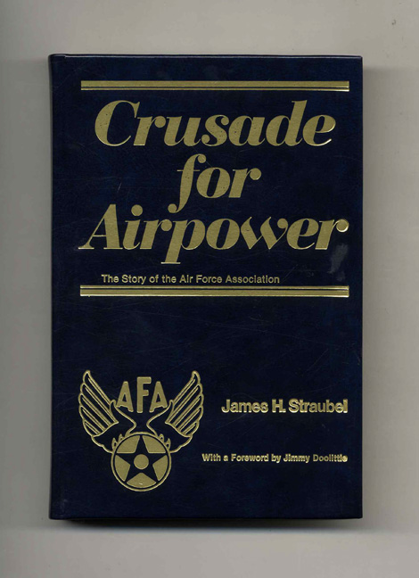 Crusade For Airpower: The Story Of The Air Force Association -1st Edition/1st Printing. James H. Straubel.