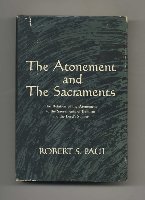 The Atonement and the Sacraments: The Relation of the Atonement to the Sacraments of Baptism and the Lord's Supper - 1st Edition/1st Printing. Robert S. Paul.