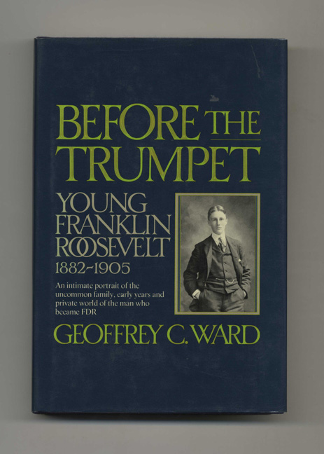 Before the Trumpet: Young Franklin Roosevelt, 1882-1905 -1st Edition/1st Printing. Geoffrey C. Ward.