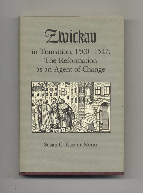 Zwickau in Transition, 1500-1547: the Reformation As an Agent of Change -1st Edition/1st Printing. Susan C. Karant-Nunn.