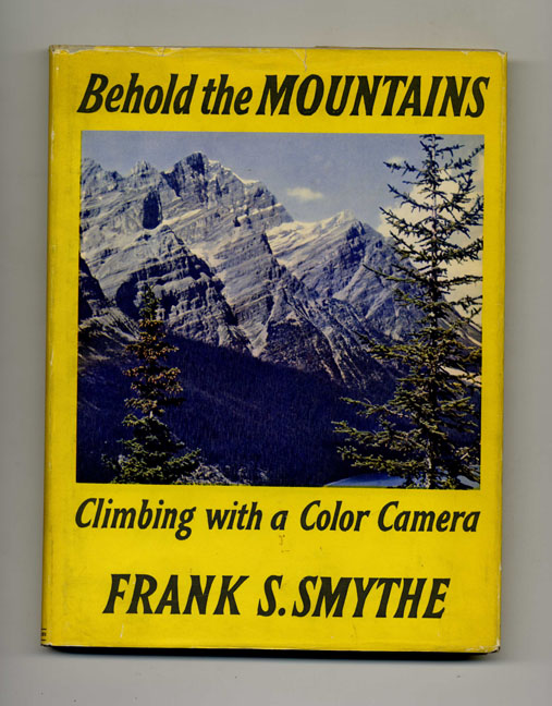 Behold the Mountains: Climbing with a Color Camera. Frank S. Smythe.