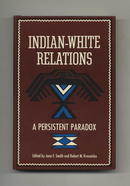 Indian-White Relations: A Persistent Paradox. Jane F. Smith, Robert M. Kvasnicka.
