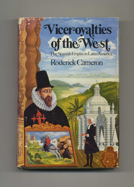 Viceroyalties of the West: the Spanish Empire in Latin America -1st US Edition/1st Printing. Roderick Cameron.