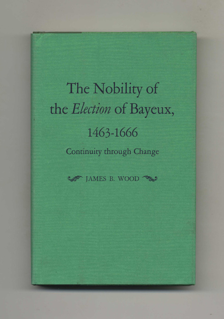 The Nobility of the Election of Bayeux, 1463-1666: Continuity through Change -1st Edition/1st Printing. James B. Wood.