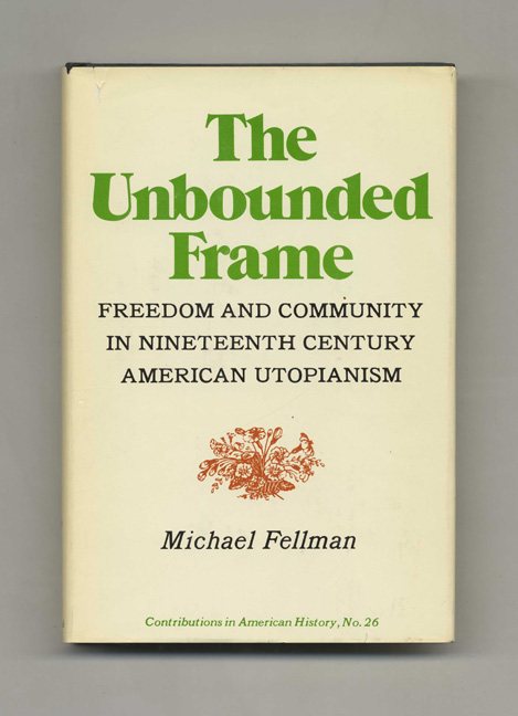 The Unbounded Frame: Freedom and Community in Nineteenth Century American Utopianism -1st Edition/1st Printing. Michael Fellman.