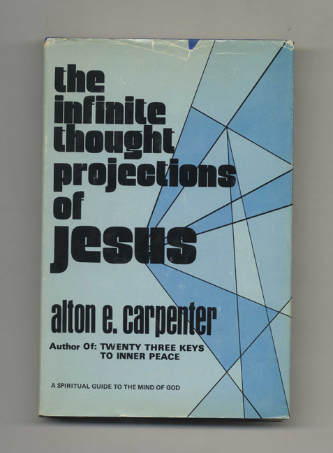 The Infinite Thought Projections of Jesus -1st Edition/1st Printing. Alton E. Carpenter.