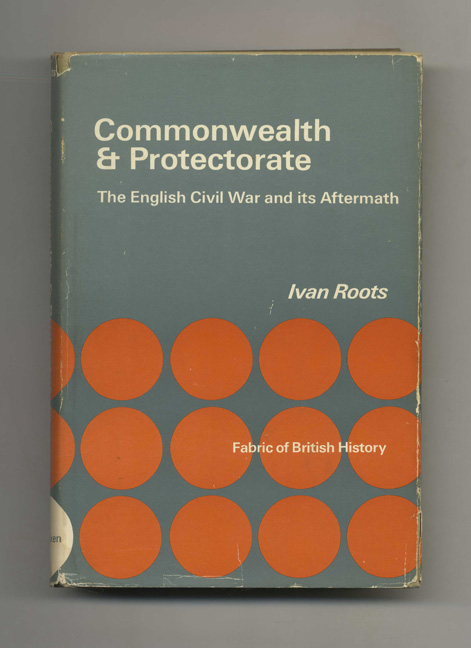 Commonwealth & Protectorate: The English Civil War and its Aftermath -1st US Edition/1st Printing. Ivan Roots.