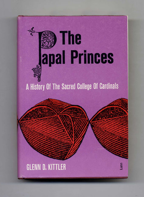 The Papal Princes: a History of the Sacred College of Cardinals - 1st Edition/1st Printing. Glenn D. Kittler.