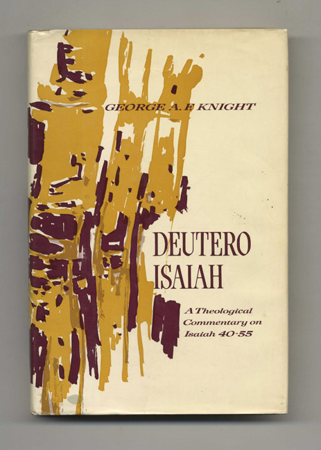 Deutero-Isaiah: a Theological Commentary on Isaiah 40-55 -1st Edition/1st Printing. George A. F. Knight.