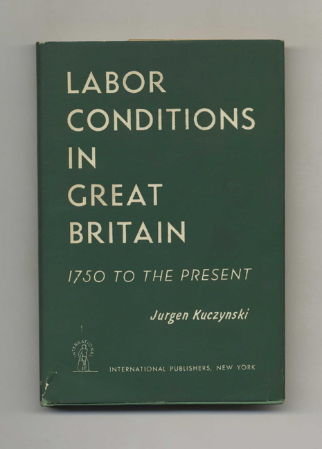 Labour Conditions in Great Britain: 1750 to the Present - 1st Edition/1st Printing. Jurgen Kuczynski.