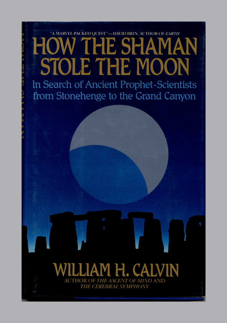 How the Shaman Stole the Moon: in Search of Ancient Prophet-Scientists from Stonehenge to the Grand Canyon -1st Edition/1st Printing. William H. Calvin.