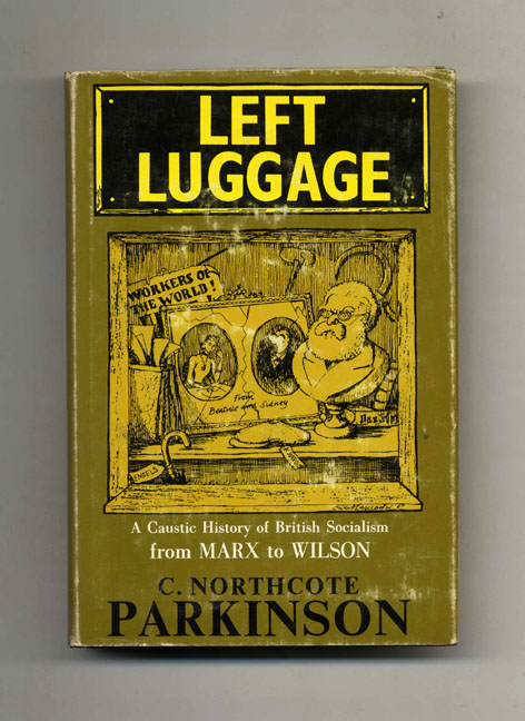 Left Luggage: a Caustic History of British Socialism from Marx to Wilson -1st Edition/1st Printing. C. Northcote Parkinson.