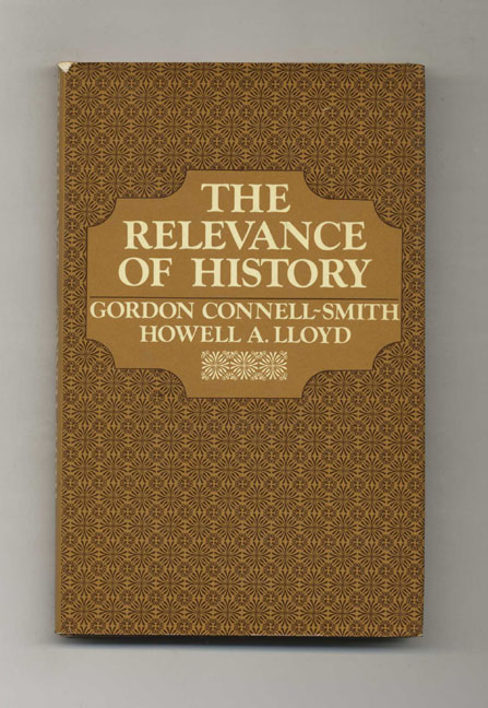 The Relevance of History -1st Edition/1st Printing. Gordon Connell-Smith, Howell A. Lloyd.