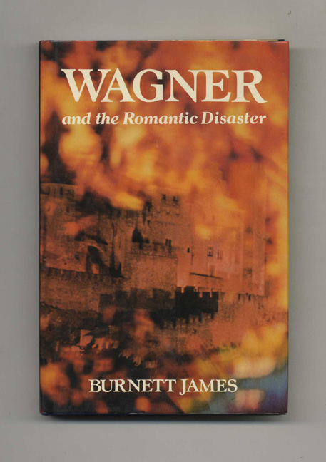 Wagner and the Romantic Disaster -1st Edition/1st Printing. Burnett James.